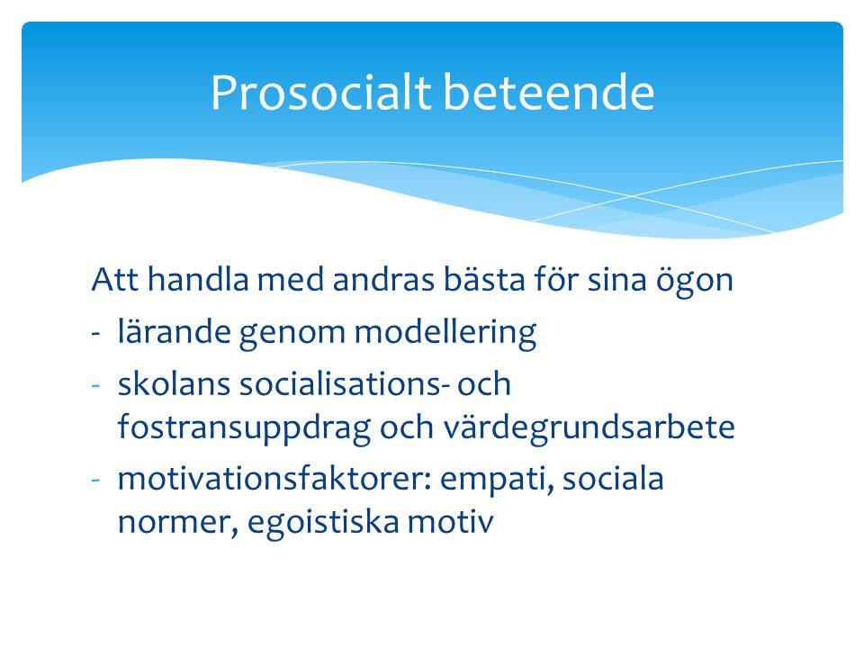 Att handla med andras bästa för sina ögon - lärande genom modellering -skolans socialisations- och fostransuppdrag och värdegrundsarbete -motivationsfaktorer: empati, sociala normer, egoistiska motiv Prosocialt beteende