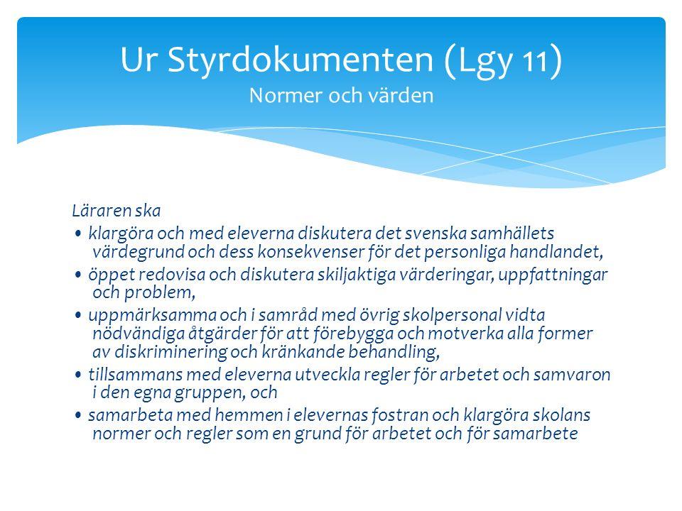 Läraren ska klargöra och med eleverna diskutera det svenska samhällets värdegrund och dess konsekvenser för det personliga handlandet, öppet redovisa och diskutera skiljaktiga värderingar, uppfattningar och problem, uppmärksamma och i samråd med övrig skolpersonal vidta nödvändiga åtgärder för att förebygga och motverka alla former av diskriminering och kränkande behandling, tillsammans med eleverna utveckla regler för arbetet och samvaron i den egna gruppen, och samarbeta med hemmen i elevernas fostran och klargöra skolans normer och regler som en grund för arbetet och för samarbete Ur Styrdokumenten (Lgy 11) Normer och värden