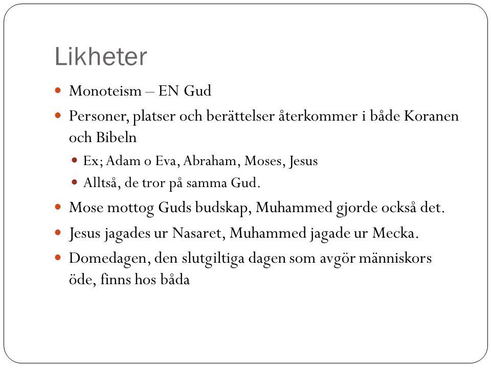 Likheter Monoteism – EN Gud Personer, platser och berättelser återkommer i både Koranen och Bibeln Ex; Adam o Eva, Abraham, Moses, Jesus Alltså, de tror på samma Gud.
