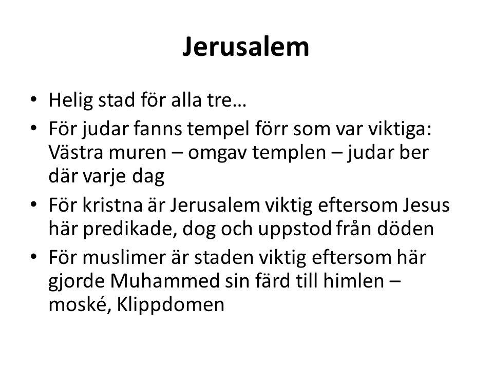 Jerusalem Helig stad för alla tre… För judar fanns tempel förr som var viktiga: Västra muren – omgav templen – judar ber där varje dag För kristna är Jerusalem viktig eftersom Jesus här predikade, dog och uppstod från döden För muslimer är staden viktig eftersom här gjorde Muhammed sin färd till himlen – moské, Klippdomen