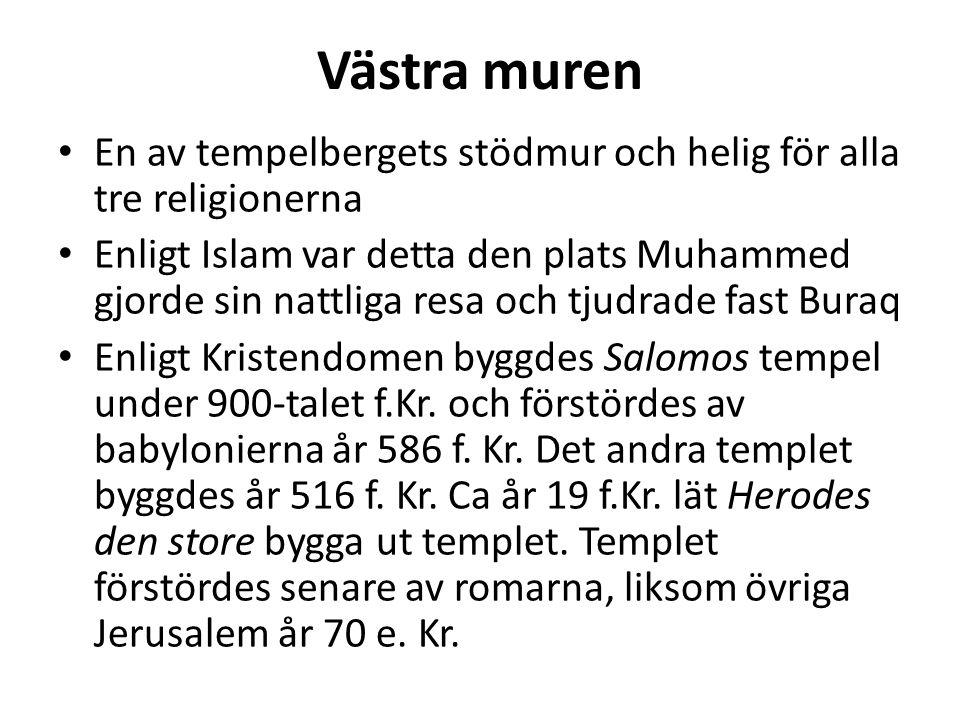 Västra muren En av tempelbergets stödmur och helig för alla tre religionerna Enligt Islam var detta den plats Muhammed gjorde sin nattliga resa och tjudrade fast Buraq Enligt Kristendomen byggdes Salomos tempel under 900-talet f.Kr.