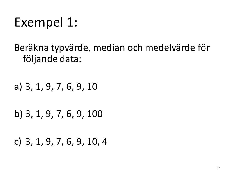 Exempel 1: Beräkna typvärde, median och medelvärde för följande data: a) 3, 1, 9, 7, 6, 9, 10 b) 3, 1, 9, 7, 6, 9, 100 c) 3, 1, 9, 7, 6, 9, 10, 4 17