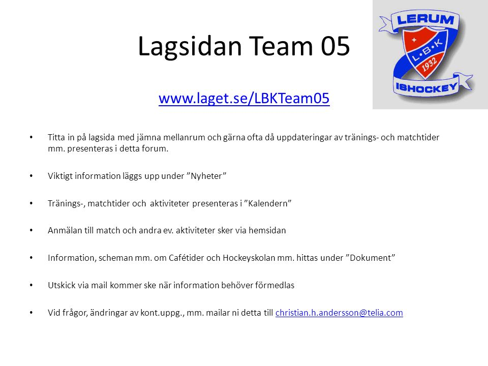 Lagsidan Team 05 www.laget.se/LBKTeam05 Titta in på lagsida med jämna mellanrum och gärna ofta då uppdateringar av tränings- och matchtider mm.