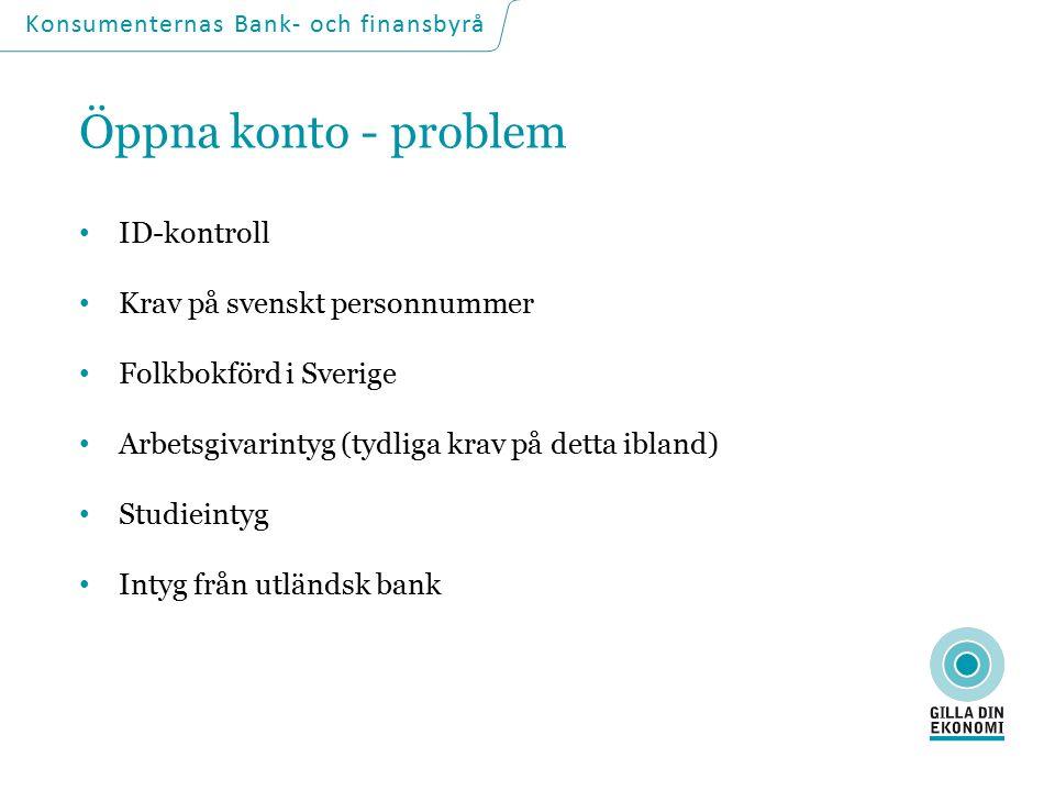 Öppna konto - problem ID-kontroll Krav på svenskt personnummer Folkbokförd i Sverige Arbetsgivarintyg (tydliga krav på detta ibland) Studieintyg Intyg från utländsk bank Konsumenternas Bank- och finansbyrå