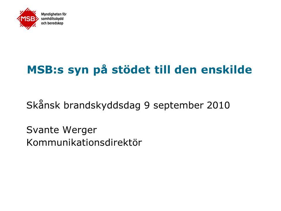 MSB:s syn på stödet till den enskilde Skånsk brandskyddsdag 9 september 2010 Svante Werger Kommunikationsdirektör