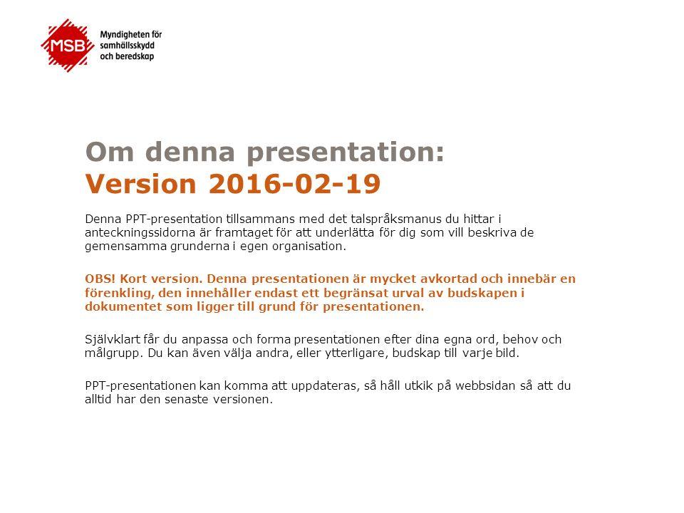 Om denna presentation: Version 2016-02-19 Denna PPT-presentation tillsammans med det talspråksmanus du hittar i anteckningssidorna är framtaget för att underlätta för dig som vill beskriva de gemensamma grunderna i egen organisation.