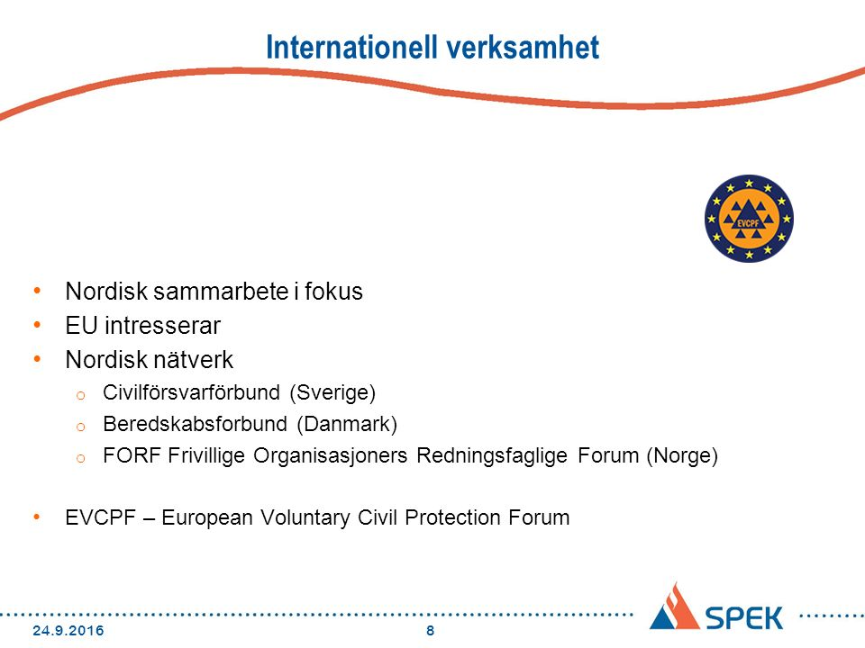 Internationell verksamhet Nordisk sammarbete i fokus EU intresserar Nordisk nätverk o Civilförsvarförbund (Sverige) o Beredskabsforbund (Danmark) o FORF Frivillige Organisasjoners Redningsfaglige Forum (Norge) EVCPF – European Voluntary Civil Protection Forum 24.9.20168