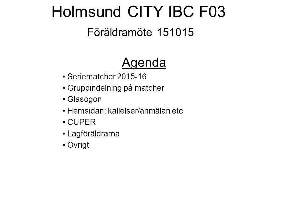 Holmsund CITY IBC F03 Föräldramöte 151015 Agenda Seriematcher 2015-16 Gruppindelning på matcher Glasögon Hemsidan; kallelser/anmälan etc CUPER Lagföräldrarna Övrigt