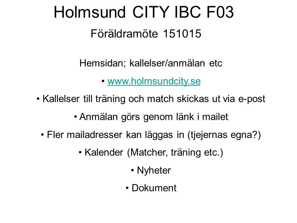 Holmsund CITY IBC F03 Föräldramöte 151015 Hemsidan; kallelser/anmälan etc www.holmsundcity.se Kallelser till träning och match skickas ut via e-post Anmälan görs genom länk i mailet Fler mailadresser kan läggas in (tjejernas egna?) Kalender (Matcher, träning etc.) Nyheter Dokument