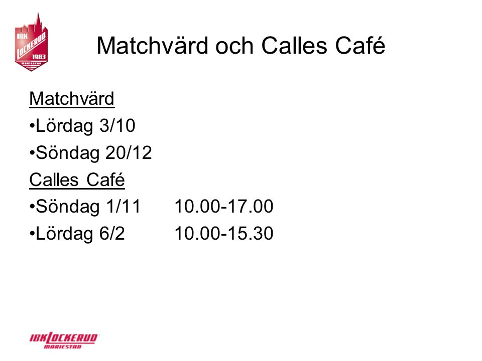 Matchvärd och Calles Café Matchvärd Lördag 3/10 Söndag 20/12 Calles Café Söndag 1/11 10.00-17.00 Lördag 6/2 10.00-15.30