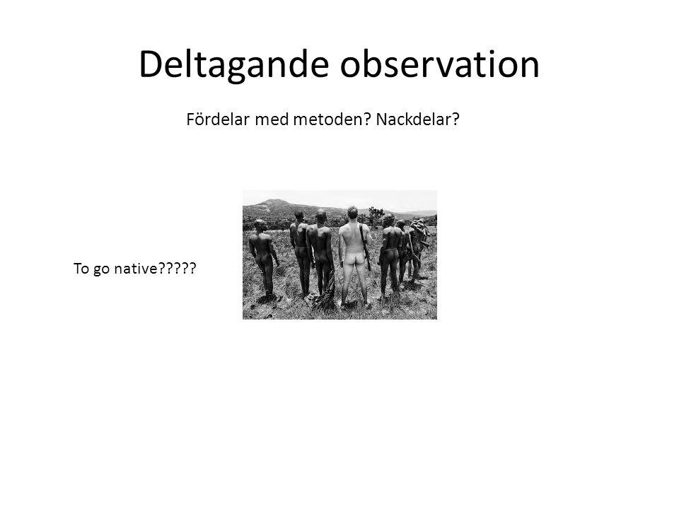 Deltagande observation To go native Fördelar med metoden Nackdelar