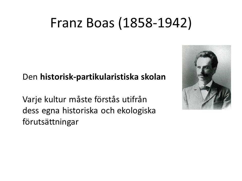 Franz Boas (1858-1942) Den historisk-partikularistiska skolan Varje kultur måste förstås utifrån dess egna historiska och ekologiska förutsättningar
