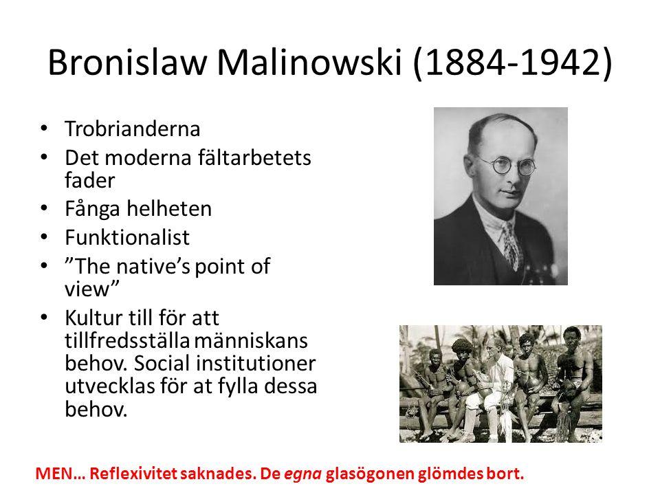 Bronislaw Malinowski (1884-1942) Trobrianderna Det moderna fältarbetets fader Fånga helheten Funktionalist The native's point of view Kultur till för att tillfredsställa människans behov.