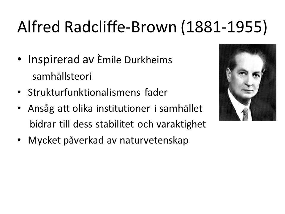 Alfred Radcliffe-Brown (1881-1955) Inspirerad av Èmile Durkheims samhällsteori Strukturfunktionalismens fader Ansåg att olika institutioner i samhället bidrar till dess stabilitet och varaktighet Mycket påverkad av naturvetenskap