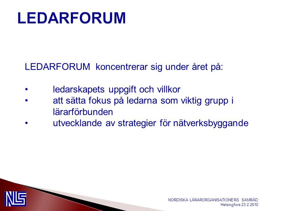NORDISKA LÄRARORGANISATIONERS SAMRÅD Helsingfors 23.2.2010 LEDARFORUM koncentrerar sig under året på: ledarskapets uppgift och villkor att sätta fokus på ledarna som viktig grupp i lärarförbunden utvecklande av strategier för nätverksbyggande