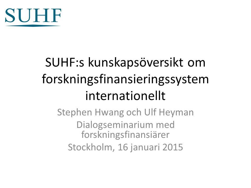 SUHF:s kunskapsöversikt om forskningsfinansieringssystem internationellt Stephen Hwang och Ulf Heyman Dialogseminarium med forskningsfinansiärer Stockholm, 16 januari 2015