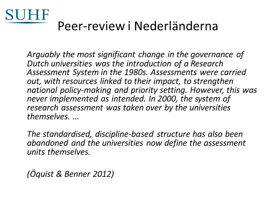 Peer-review i Nederländerna Arguably the most significant change in the governance of Dutch universities was the introduction of a Research Assessment System in the 1980s.