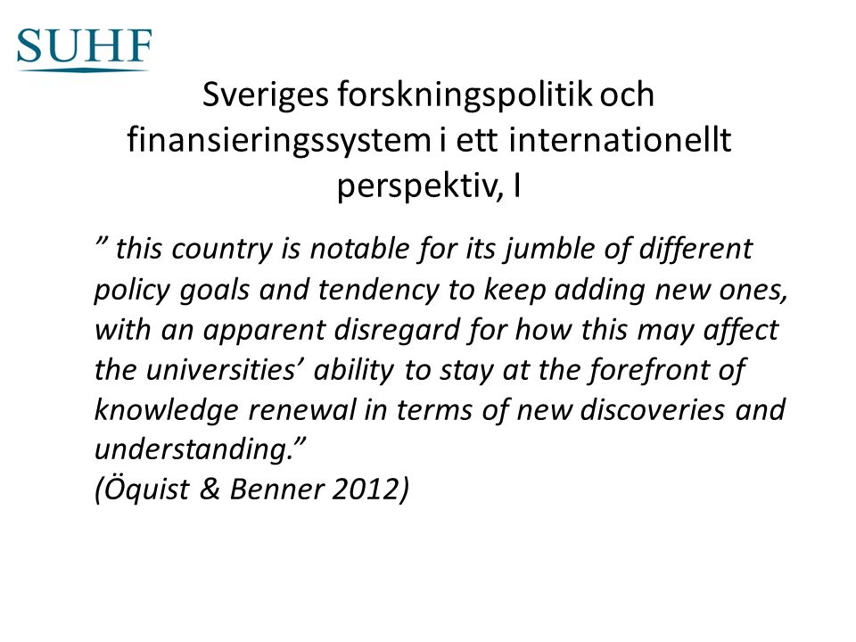 Sveriges forskningspolitik och finansieringssystem i ett internationellt perspektiv, I this country is notable for its jumble of different policy goals and tendency to keep adding new ones, with an apparent disregard for how this may affect the universities' ability to stay at the forefront of knowledge renewal in terms of new discoveries and understanding. (Öquist & Benner 2012)