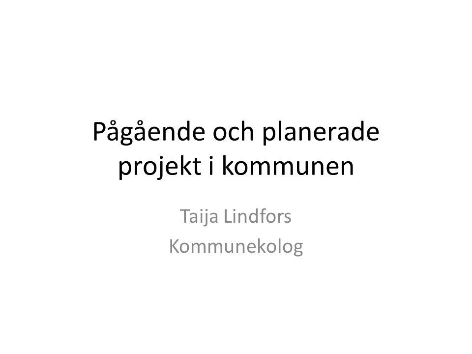 Pågående och planerade projekt i kommunen Taija Lindfors Kommunekolog