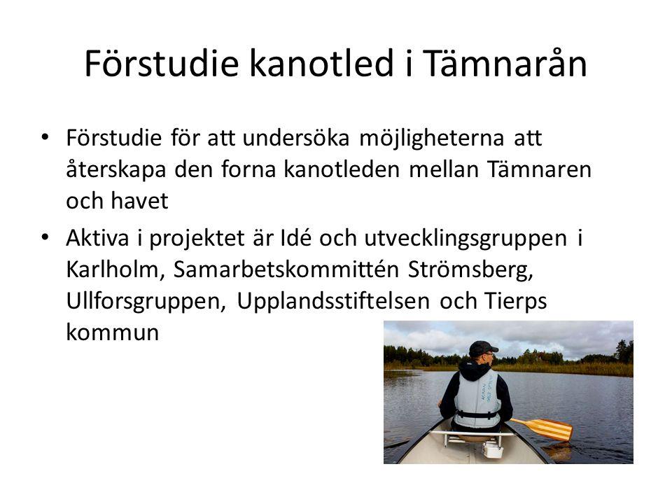 Förstudie kanotled i Tämnarån Förstudie för att undersöka möjligheterna att återskapa den forna kanotleden mellan Tämnaren och havet Aktiva i projektet är Idé och utvecklingsgruppen i Karlholm, Samarbetskommittén Strömsberg, Ullforsgruppen, Upplandsstiftelsen och Tierps kommun