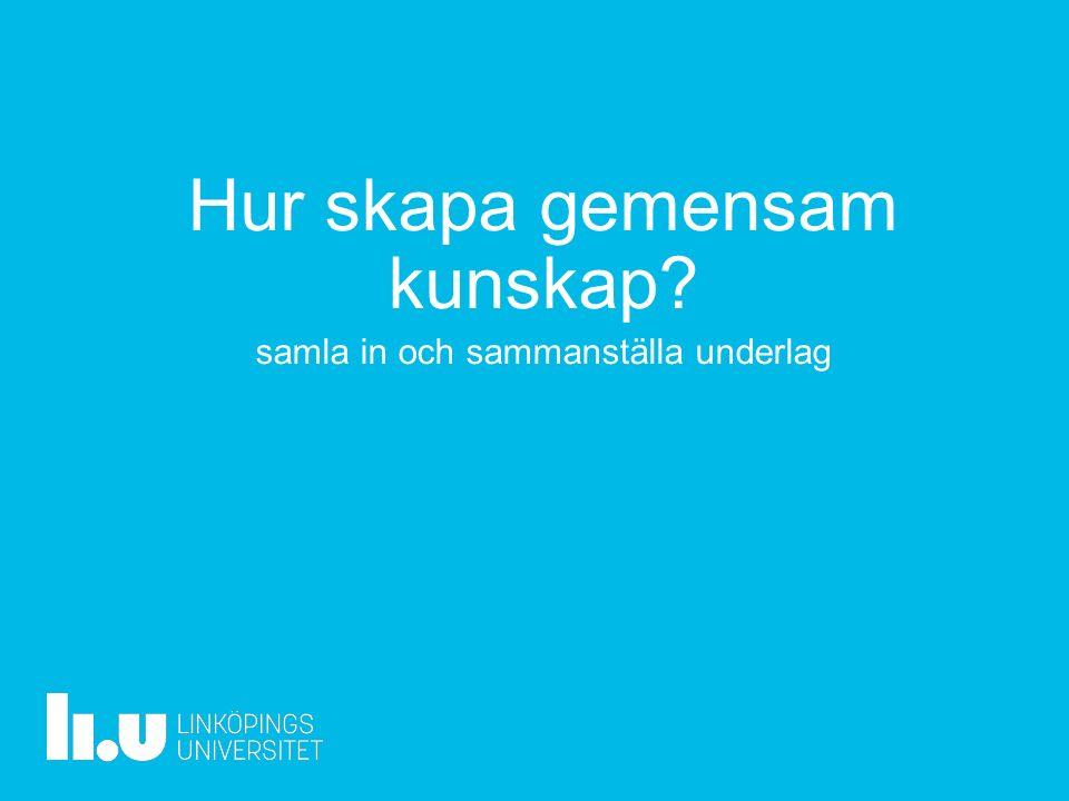 www.liu.se Hur skapa gemensam kunskap samla in och sammanställa underlag