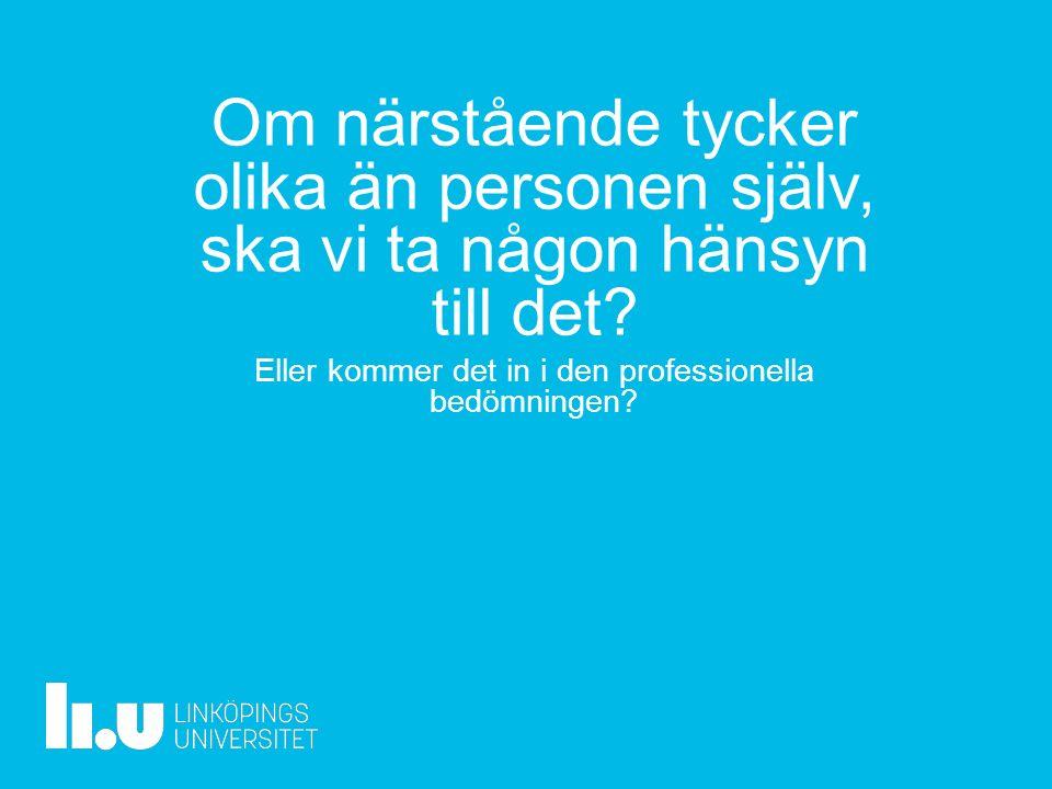 www.liu.se Om närstående tycker olika än personen själv, ska vi ta någon hänsyn till det.