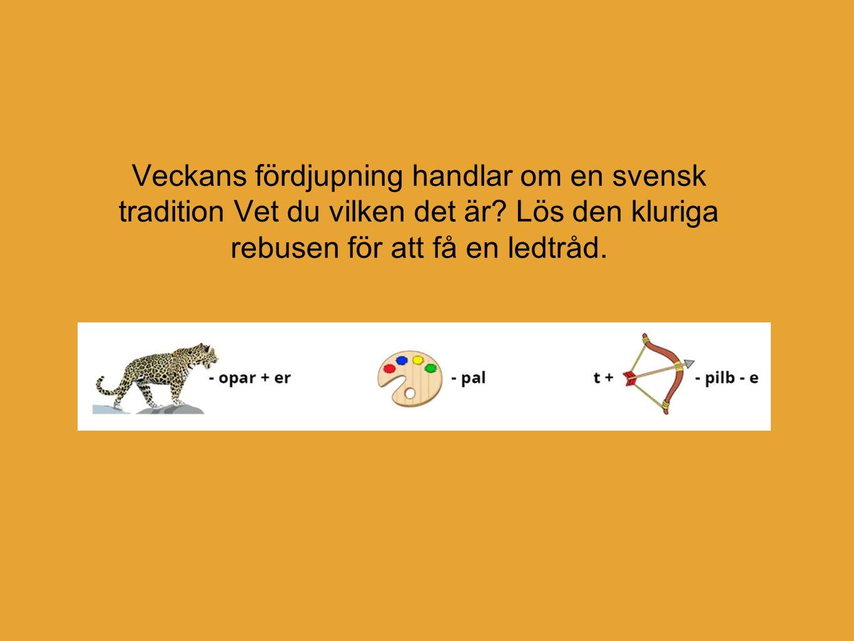 Veckans fördjupning handlar om en svensk tradition Vet du vilken det är? Lös den kluriga rebusen för att få en ledtråd.