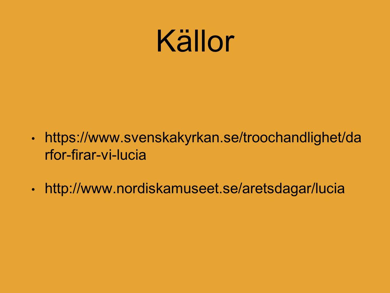 Källor https://www.svenskakyrkan.se/troochandlighet/da rfor-firar-vi-lucia http://www.nordiskamuseet.se/aretsdagar/lucia