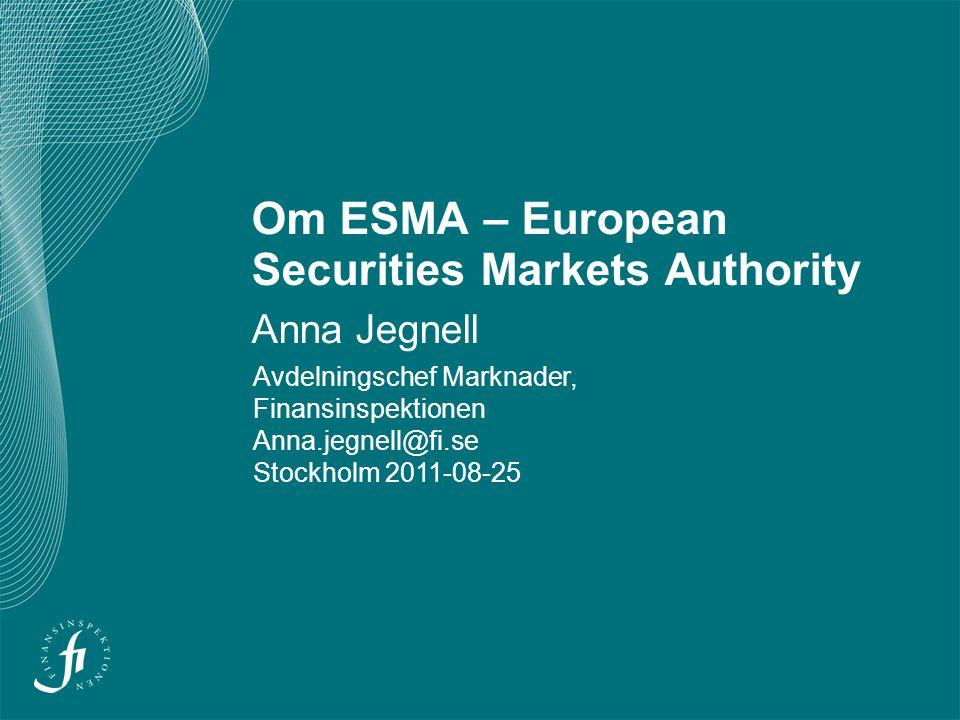 Om ESMA – European Securities Markets Authority Anna Jegnell Avdelningschef Marknader, Finansinspektionen Anna.jegnell@fi.se Stockholm 2011-08-25