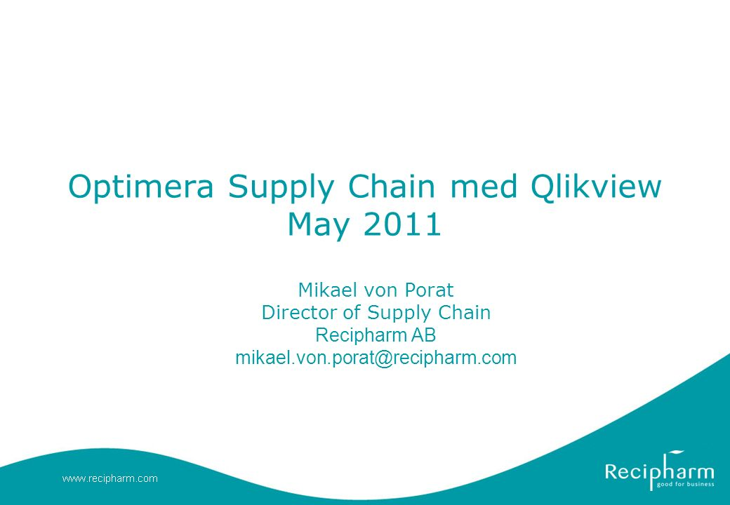 Optimera Supply Chain med Qlikview May 2011 Mikael von Porat Director of Supply Chain Recipharm AB mikael.von.porat@recipharm.com