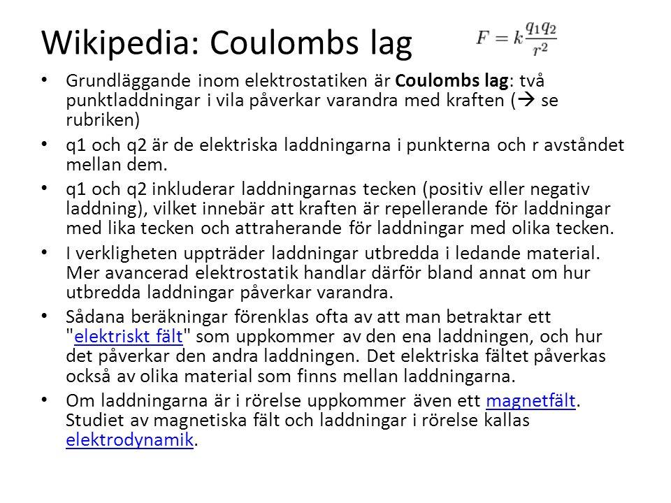 Wikipedia: Coulombs lag Grundläggande inom elektrostatiken är Coulombs lag: två punktladdningar i vila påverkar varandra med kraften (  se rubriken) q1 och q2 är de elektriska laddningarna i punkterna och r avståndet mellan dem.