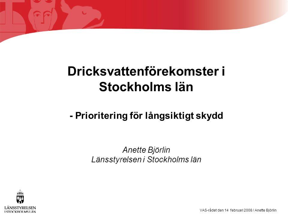 VAS-rådet den 14 februari 2008 / Anette Björlin Dricksvattenförekomster i Stockholms län - Prioritering för långsiktigt skydd Anette Björlin Länsstyrelsen i Stockholms län