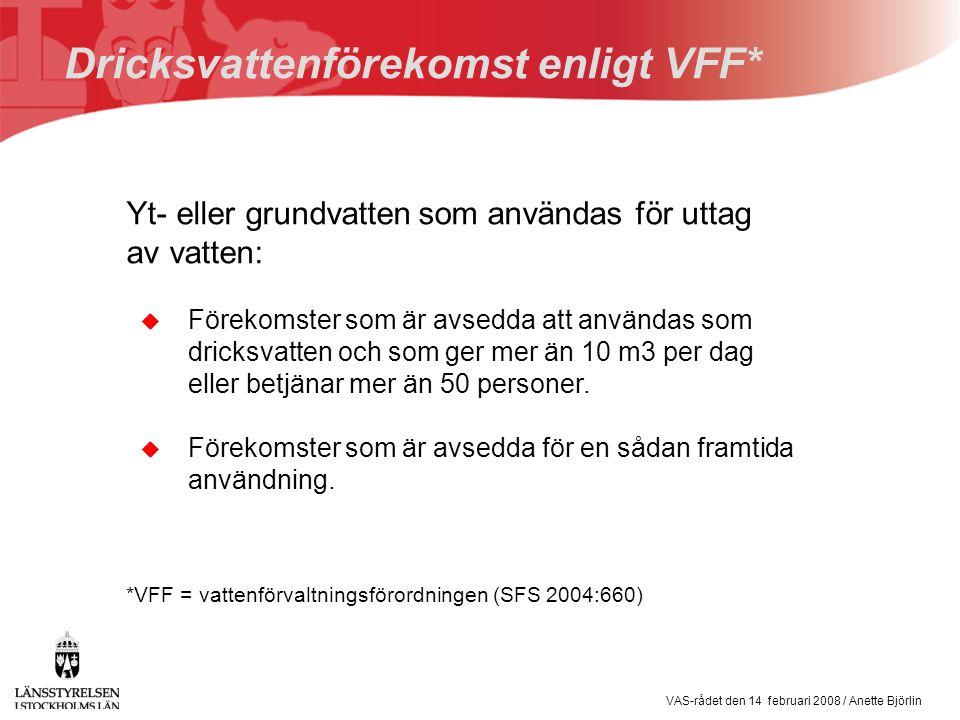 VAS-rådet den 14 februari 2008 / Anette Björlin Dricksvattenförekomst enligt VFF* Yt- eller grundvatten som användas för uttag av vatten: *VFF = vattenförvaltningsförordningen (SFS 2004:660) u Förekomster som är avsedda att användas som dricksvatten och som ger mer än 10 m3 per dag eller betjänar mer än 50 personer.
