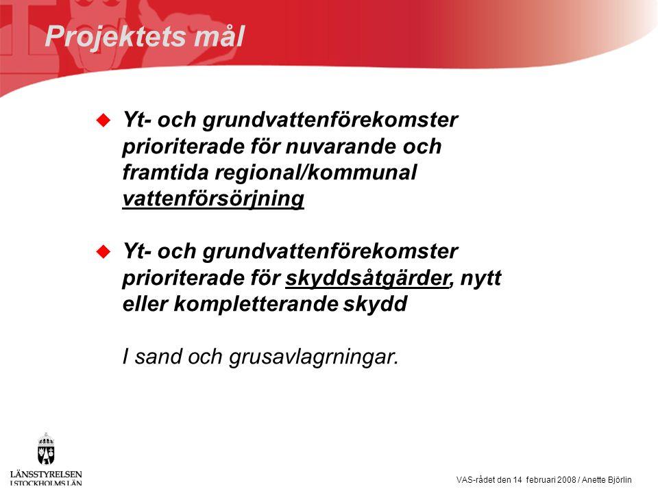 VAS-rådet den 14 februari 2008 / Anette Björlin Projektets mål u Yt- och grundvattenförekomster prioriterade för nuvarande och framtida regional/kommunal vattenförsörjning u Yt- och grundvattenförekomster prioriterade för skyddsåtgärder, nytt eller kompletterande skydd I sand och grusavlagrningar.