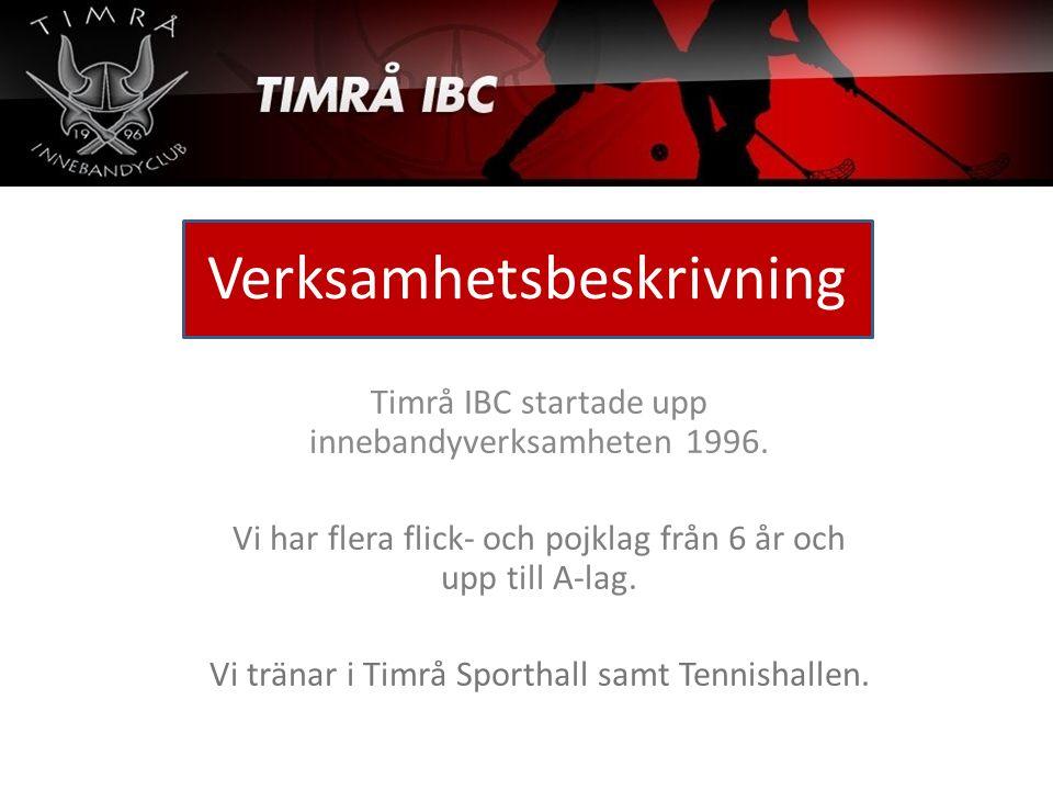 Verksamhetsbeskrivning Timrå IBC startade upp innebandyverksamheten 1996. Vi har flera flick- och pojklag från 6 år och upp till A-lag. Vi tränar i Ti
