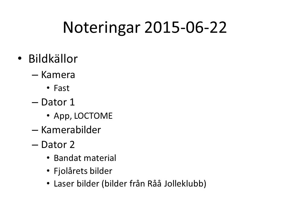 Noteringar 2015-06-22 Bildkällor – Kamera Fast – Dator 1 App, LOCTOME – Kamerabilder – Dator 2 Bandat material Fjolårets bilder Laser bilder (bilder från Råå Jolleklubb)
