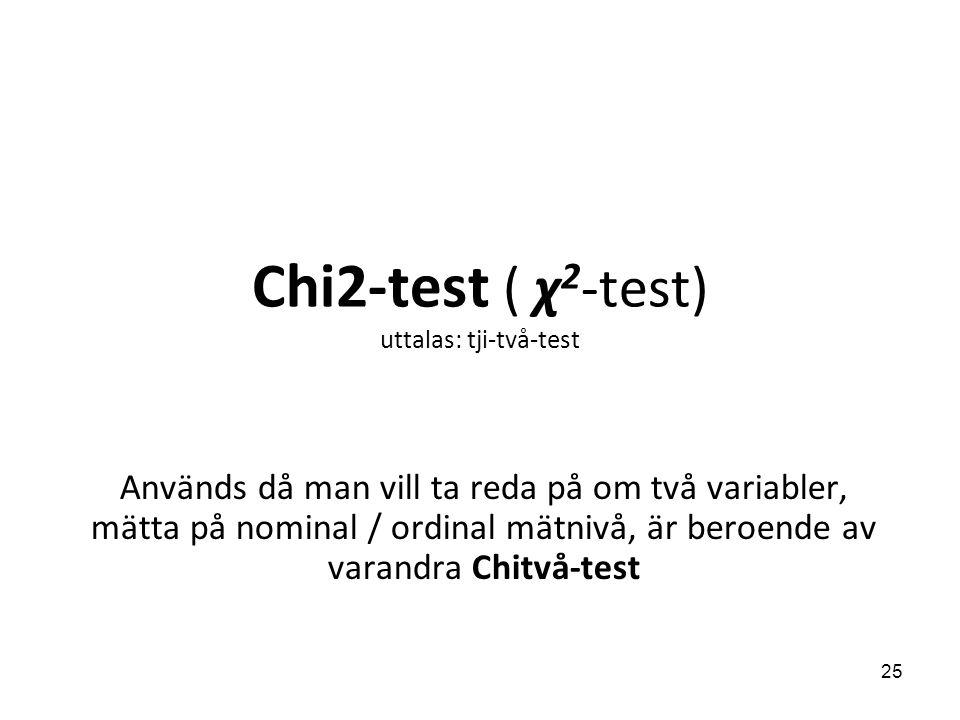 Chi2-test ( χ 2 -test) uttalas: tji-två-test Används då man vill ta reda på om två variabler, mätta på nominal / ordinal mätnivå, är beroende av varan