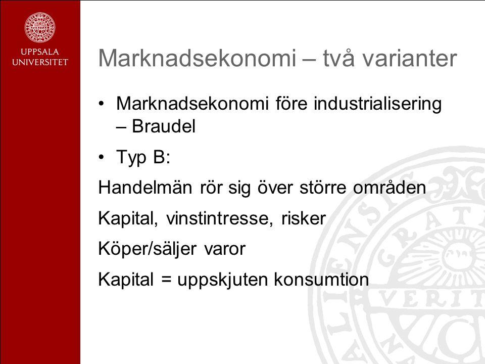Marknadsekonomi före industrialisering – Braudel Typ B: Handelmän rör sig över större områden Kapital, vinstintresse, risker Köper/säljer varor Kapital = uppskjuten konsumtion Marknadsekonomi – två varianter