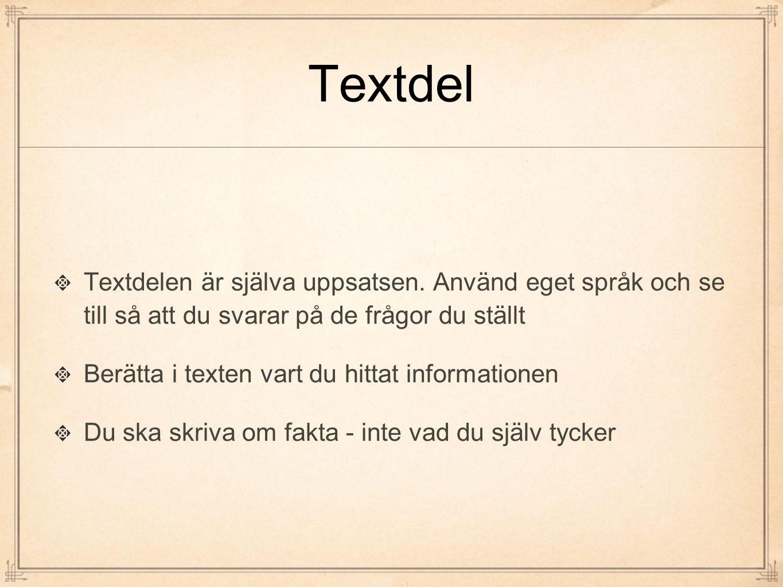 Textdel Textdelen är själva uppsatsen. Använd eget språk och se till så att du svarar på de frågor du ställt Berätta i texten vart du hittat informati