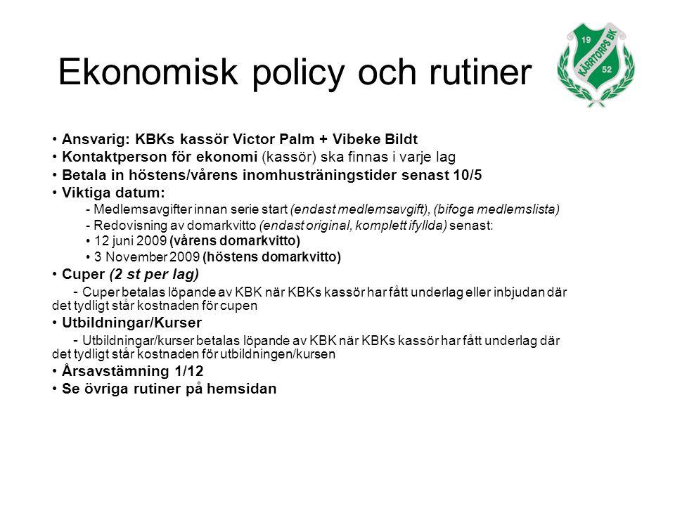 Ekonomisk policy och rutiner Ansvarig: KBKs kassör Victor Palm + Vibeke Bildt Kontaktperson för ekonomi (kassör) ska finnas i varje lag Betala in höstens/vårens inomhusträningstider senast 10/5 Viktiga datum: - Medlemsavgifter innan serie start (endast medlemsavgift), (bifoga medlemslista) - Redovisning av domarkvitto (endast original, komplett ifyllda) senast: 12 juni 2009 (vårens domarkvitto) 3 November 2009 (höstens domarkvitto) Cuper (2 st per lag) - Cuper betalas löpande av KBK när KBKs kassör har fått underlag eller inbjudan där det tydligt står kostnaden för cupen Utbildningar/Kurser - Utbildningar/kurser betalas löpande av KBK när KBKs kassör har fått underlag där det tydligt står kostnaden för utbildningen/kursen Årsavstämning 1/12 Se övriga rutiner på hemsidan