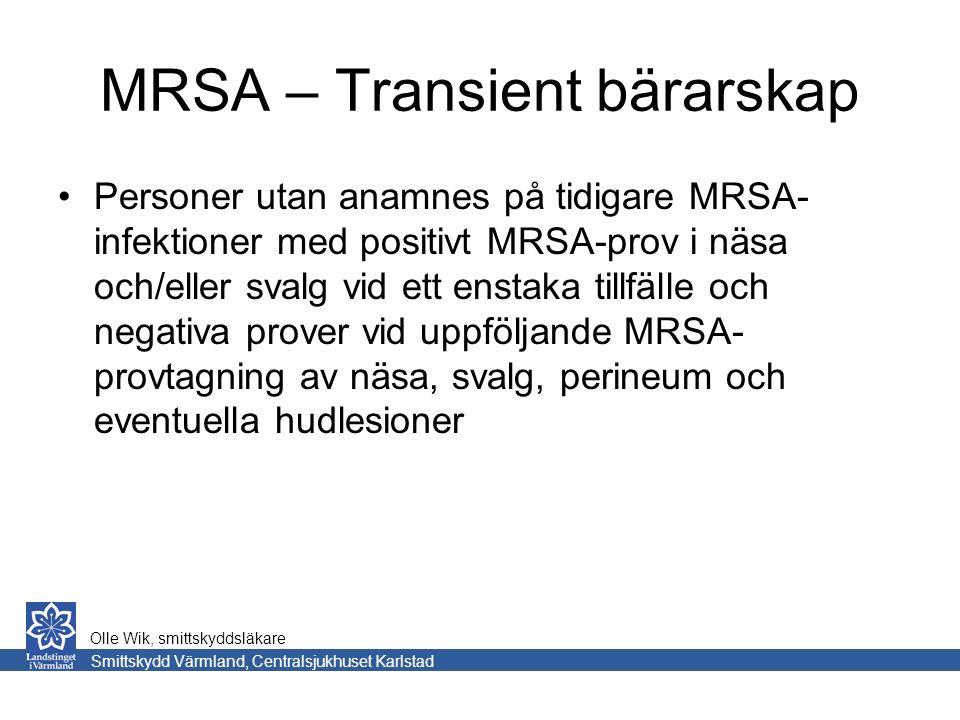 MRSA – Transient bärarskap Personer utan anamnes på tidigare MRSA- infektioner med positivt MRSA-prov i näsa och/eller svalg vid ett enstaka tillfälle och negativa prover vid uppföljande MRSA- provtagning av näsa, svalg, perineum och eventuella hudlesioner Smittskydd Värmland, Centralsjukhuset Karlstad Olle Wik, smittskyddsläkare