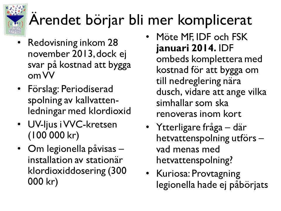 Ärendet börjar bli mer komplicerat Redovisning inkom 28 november 2013, dock ej svar på kostnad att bygga om VV Förslag: Periodiserad spolning av kallvatten- ledningar med klordioxid UV-ljus i VVC-kretsen (100 000 kr) Om legionella påvisas – installation av stationär klordioxiddosering (300 000 kr) Möte MF, IDF och FSK januari 2014.