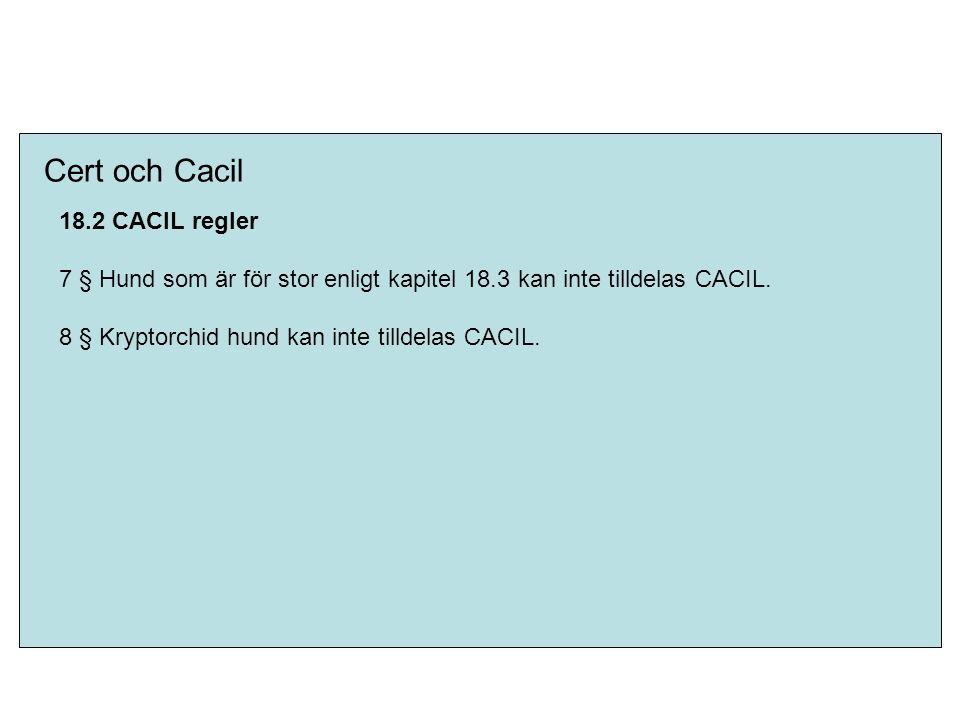 Cert och Cacil 18.2 CACIL regler 7 § Hund som är för stor enligt kapitel 18.3 kan inte tilldelas CACIL. 8 § Kryptorchid hund kan inte tilldelas CACIL.
