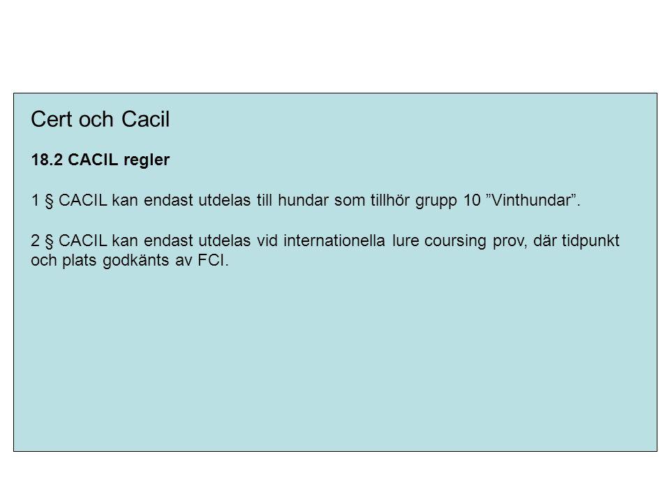 """Cert och Cacil 18.2 CACIL regler 1 § CACIL kan endast utdelas till hundar som tillhör grupp 10 """"Vinthundar"""". 2 § CACIL kan endast utdelas vid internat"""