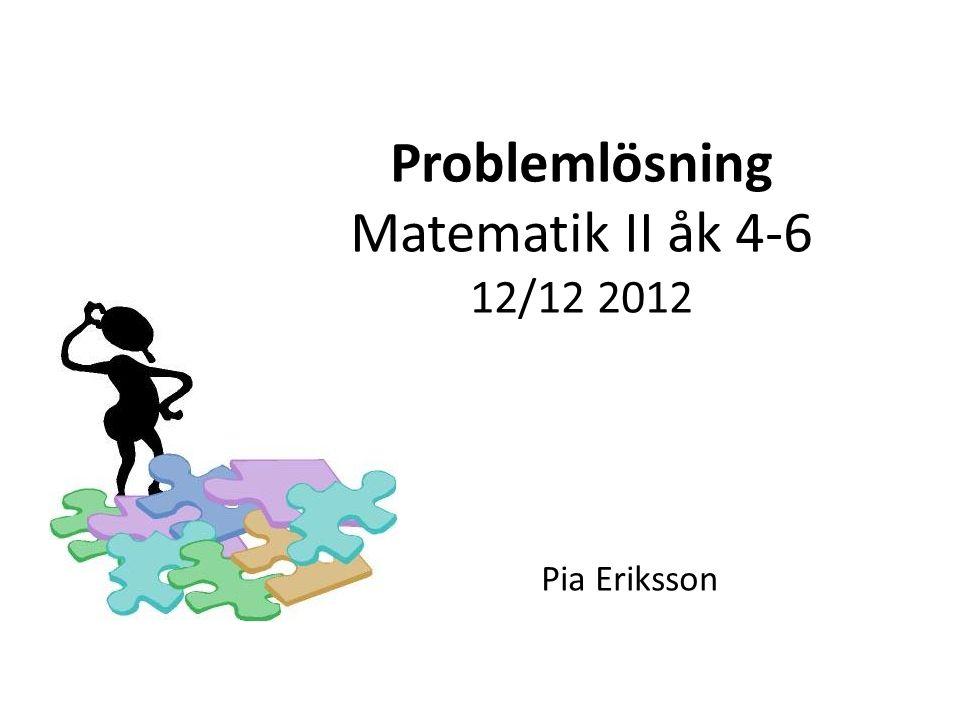 Problemlösning Matematik II åk 4-6 12/12 2012 Pia Eriksson