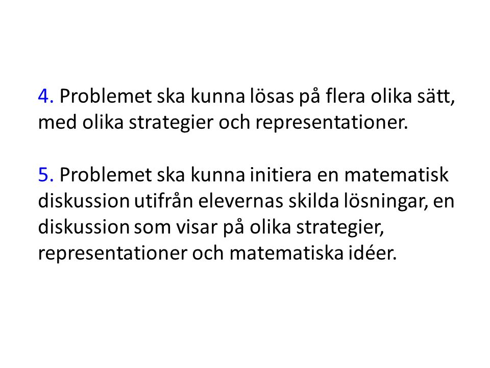 4. Problemet ska kunna lösas på flera olika sätt, med olika strategier och representationer. 5. Problemet ska kunna initiera en matematisk diskussion