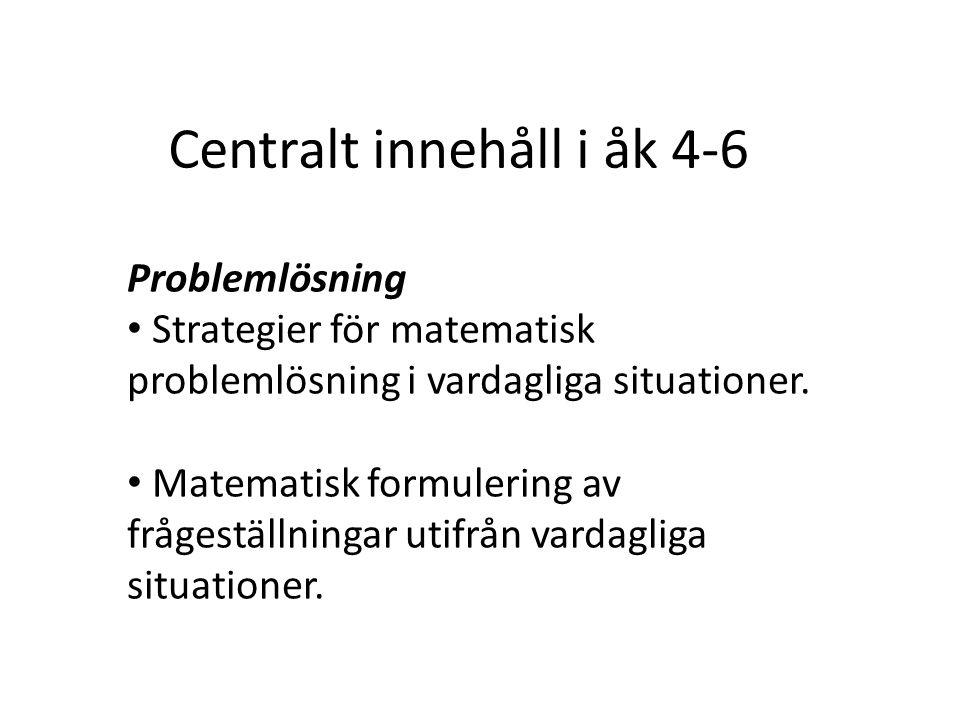 Centralt innehåll i åk 4-6 Problemlösning Strategier för matematisk problemlösning i vardagliga situationer. Matematisk formulering av frågeställninga