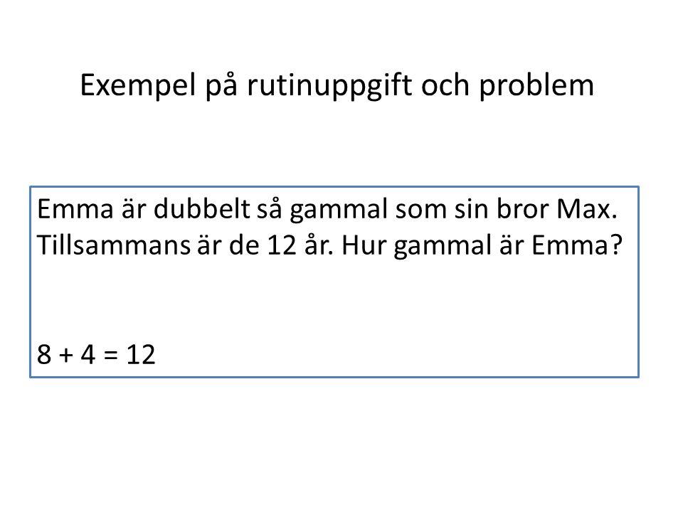 Exempel på rutinuppgift och problem Emma är dubbelt så gammal som sin bror Max. Tillsammans är de 12 år. Hur gammal är Emma? 8 + 4 = 12