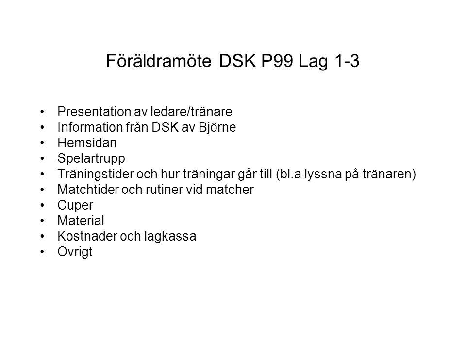 Föräldramöte DSK P99 Lag 1-3 Presentation av ledare/tränare Information från DSK av Björne Hemsidan Spelartrupp Träningstider och hur träningar går till (bl.a lyssna på tränaren) Matchtider och rutiner vid matcher Cuper Material Kostnader och lagkassa Övrigt
