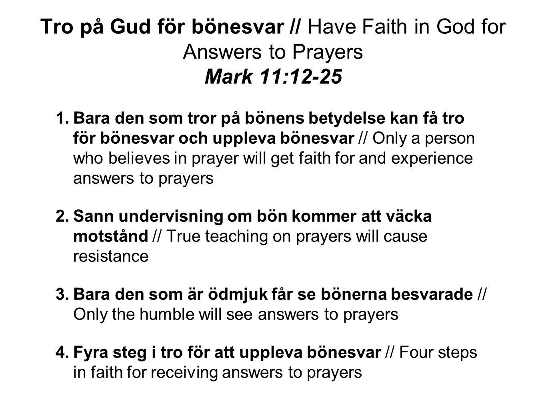 Tro på Gud för bönesvar // Have Faith in God for Answers to Prayers Mark 11:12-25 4.Fyra steg i tro för att uppleva bönesvar // Four steps in faith for receiving answers to prayer 1.